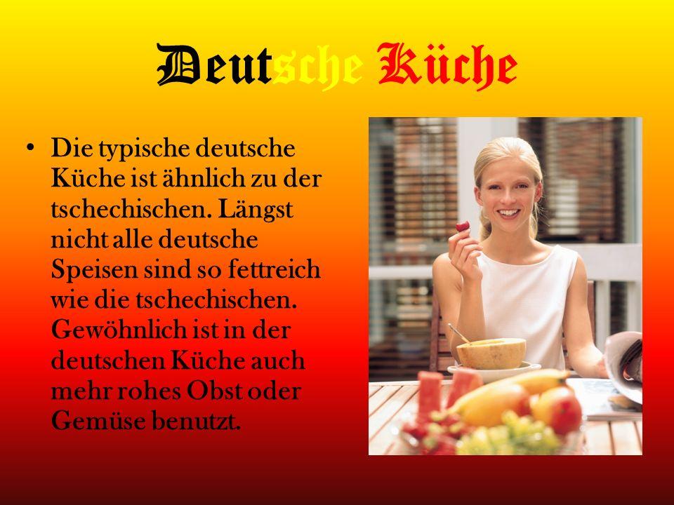 Deutsche Küche Die typische deutsche Küche ist ähnlich zu der tschechischen. Längst nicht alle deutsche Speisen sind so fettreich wie die tschechische