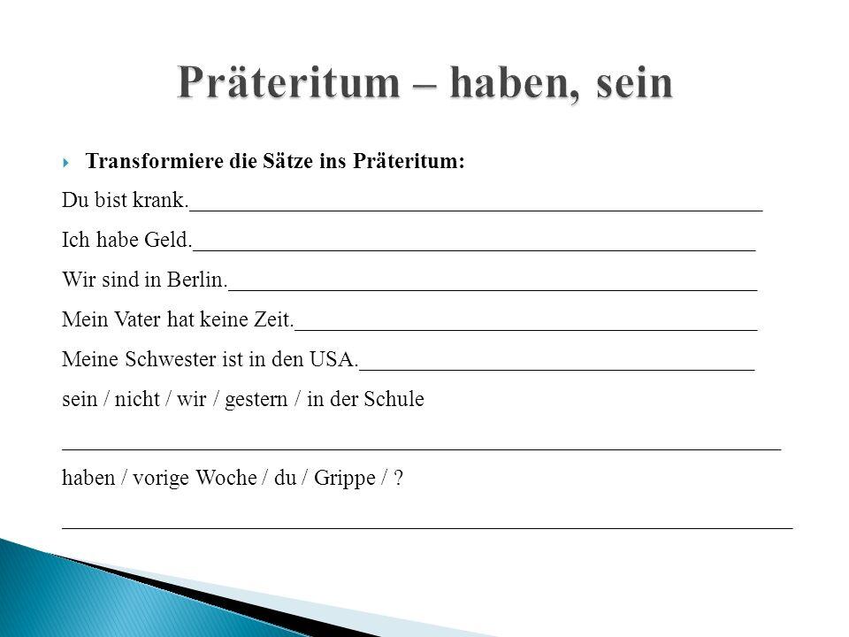  Transformiere die Sätze ins Präteritum: Du bist krank.___________________________________________________ Ich habe Geld.__________________________________________________ Wir sind in Berlin._______________________________________________ Mein Vater hat keine Zeit._________________________________________ Meine Schwester ist in den USA.___________________________________ sein / nicht / wir / gestern / in der Schule ________________________________________________________________ haben / vorige Woche / du / Grippe / .