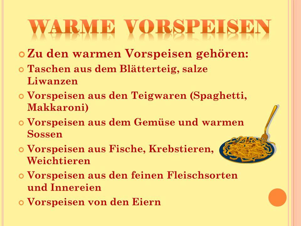 Zu den warmen Vorspeisen gehören: Taschen aus dem Blätterteig, salze Liwanzen Vorspeisen aus den Teigwaren (Spaghetti, Makkaroni) Vorspeisen aus dem Gemüse und warmen Sossen Vorspeisen aus Fische, Krebstieren, Weichtieren Vorspeisen aus den feinen Fleischsorten und Innereien Vorspeisen von den Eiern