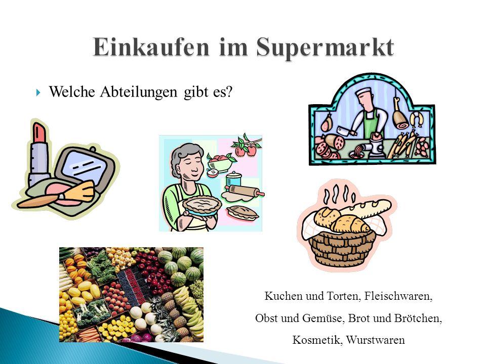  Welche Abteilungen gibt es? Kuchen und Torten, Fleischwaren, Obst und Gemüse, Brot und Brötchen, Kosmetik, Wurstwaren