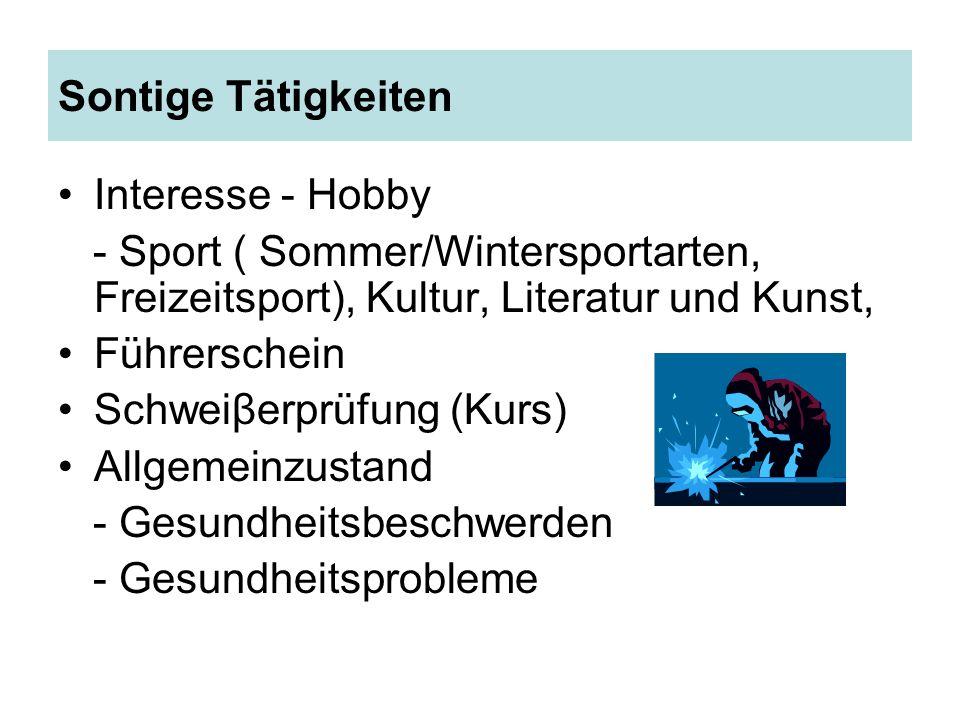 Sontige Tätigkeiten Interesse - Hobby - Sport ( Sommer/Wintersportarten, Freizeitsport), Kultur, Literatur und Kunst, Führerschein Schweiβerprüfung (Kurs) Allgemeinzustand - Gesundheitsbeschwerden - Gesundheitsprobleme