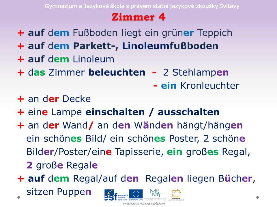 Gymnázium a Jazyková škola s právem státní jazykové zkoušky Svitavy Zimmer 4 + auf dem Fußboden liegt ein grüner Teppich + auf dem Parkett-, Linoleumfußboden + auf dem Linoleum + das Zimmer beleuchten - 2 Stehlampen - ein Kronleuchter + an der Decke + eine Lampe einschalten / ausschalten + an der Wand/ an den Wänden hängt/hängen ein schönes Bild/ ein schönes Poster, 2 schöne Bilder/Poster/eine Tapisserie, ein großes Regal, 2 große Regale + auf dem Regal/auf den Regalen liegen Bücher, sitzen Puppen
