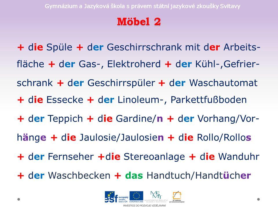 Gymnázium a Jazyková škola s právem státní jazykové zkoušky Svitavy Möbel 2 + die Spüle + der Geschirrschrank mit der Arbeits- fläche + der Gas-, Elektroherd + der Kühl-,Gefrier- schrank + der Geschirrspüler + der Waschautomat + die Essecke + der Linoleum-, Parkettfußboden + der Teppich + die Gardine/n + der Vorhang/Vor- hänge + die Jaulosie/Jaulosien + die Rollo/Rollos + der Fernseher +die Stereoanlage + die Wanduhr + der Waschbecken + das Handtuch/Handtücher