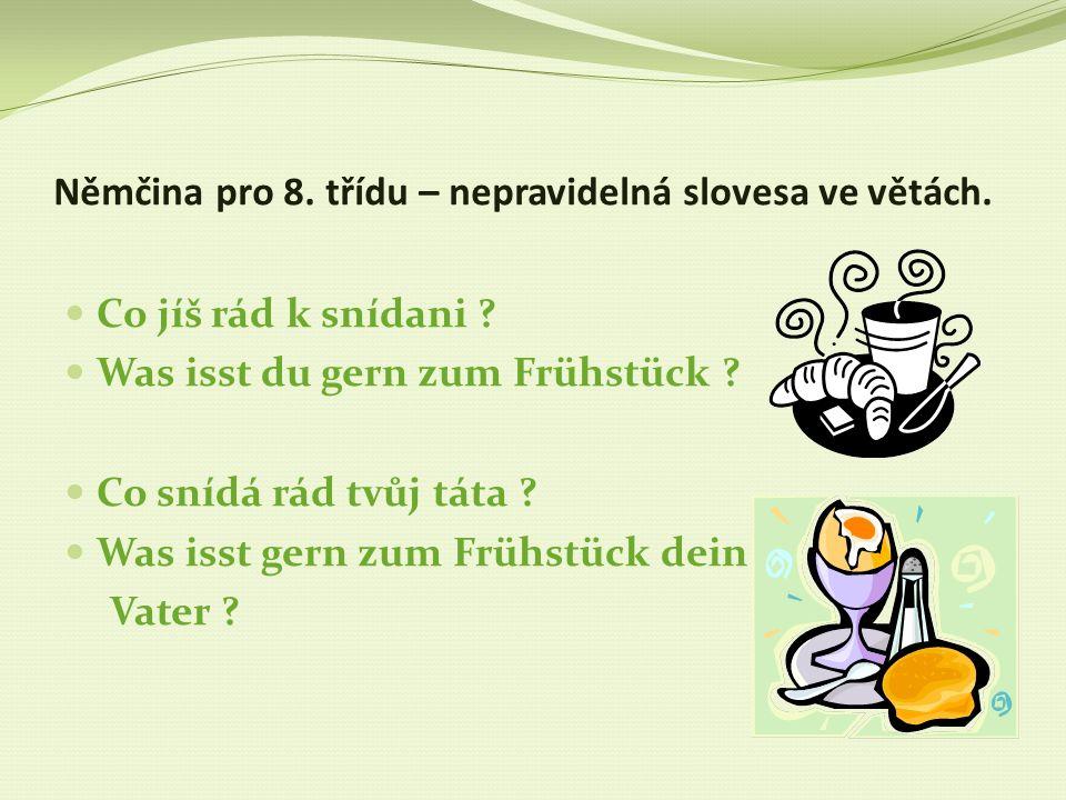 Němčina pro 8. třídu – nepravidelná slovesa ve větách. Co jíš rád k snídani ? Was isst du gern zum Frühstück ? Co snídá rád tvůj táta ? Was isst gern