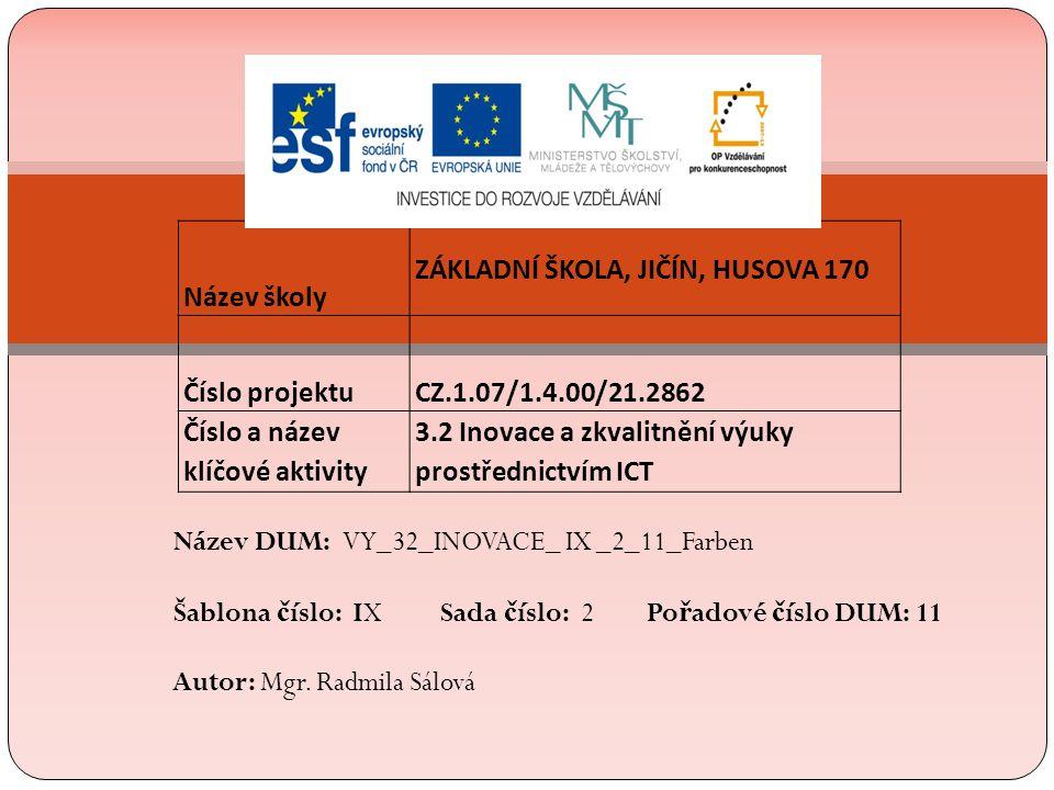 Název školy ZÁKLADNÍ ŠKOLA, JIČÍN, HUSOVA 170 Číslo projektu CZ.1.07/1.4.00/21.2862 Číslo a název klíčové aktivity 3.2 Inovace a zkvalitnění výuky prostřednictvím ICT Název DUM: VY_32_INOVACE_ IX _2_11_Farben Šablona č íslo: IX Sada č íslo: 2 Po ř adové č íslo DUM: 11 Autor: Mgr.
