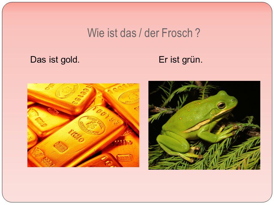 Wie ist das / der Frosch Das ist gold. Er ist grün.