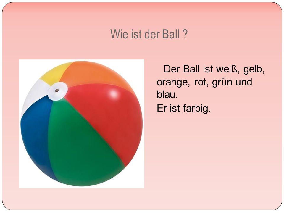 Wie ist der Ball Der Ball ist weiß, gelb, orange, rot, grün und blau. Er ist farbig.