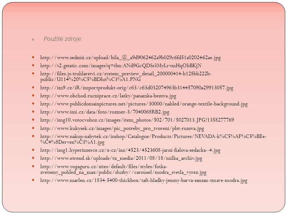 http://www.sednisi.cz/upload/bila_@_a9d9062462a9b029c6fd51a0202462ae.jpg http://t2.gstatic.com/images q=tbn:ANd9GcQDSs3MyLrvmHqObBKjN http://files.js-truhlarstvi.cz/system_preview_detail_200000414-b128bb222b- public/U114%20%C5%BDlut%C3%A1.PNG http://im9.cz/iR/importprodukt-orig/c63/c63d032074963b314457090a29913057.jpg http://www.obchod.rucniprace.cz/latky/panamka-bezova.jpg http://www.publicdomainpictures.net/pictures/30000/nahled/orange-textile-background.jpg http://www.imi.cz/data/foto/rozmer-3/7040068RB2.jpg http://img10.votocvohoz.cz/images/item_photos/502/701/5027013.JPG 1358277769 http://www.kukysek.cz/images/pic_potreby_pro_tvoreni/plst-ruzova.jpg http://www.nakup-nabytek.cz/inshop/Catalogue/Products/Pictures/NEVADA-k%C5%AF%C5%BEe- %C4%8Derven%C3%A1.jpg http://img1.hyperinzerce.cz/x-cz/inz/4523/4523608-jarni-fialova-sedacka--4.jpg http://www.etrend.sk/uploads/tx_media/2011/08/18/milka_archiv.jpg http://www.yogaguru.cz/sites/default/files/styles/fotka- zvetseny_pohled_na_max/public/sluzby//carousel/modra_svetla_vyrez.jpg http://www.marlen.cz/1834-5400-thickbox/taft-hladky-jemny-barva-sanzan-tmave-modra.jpg » Použité zdroje: