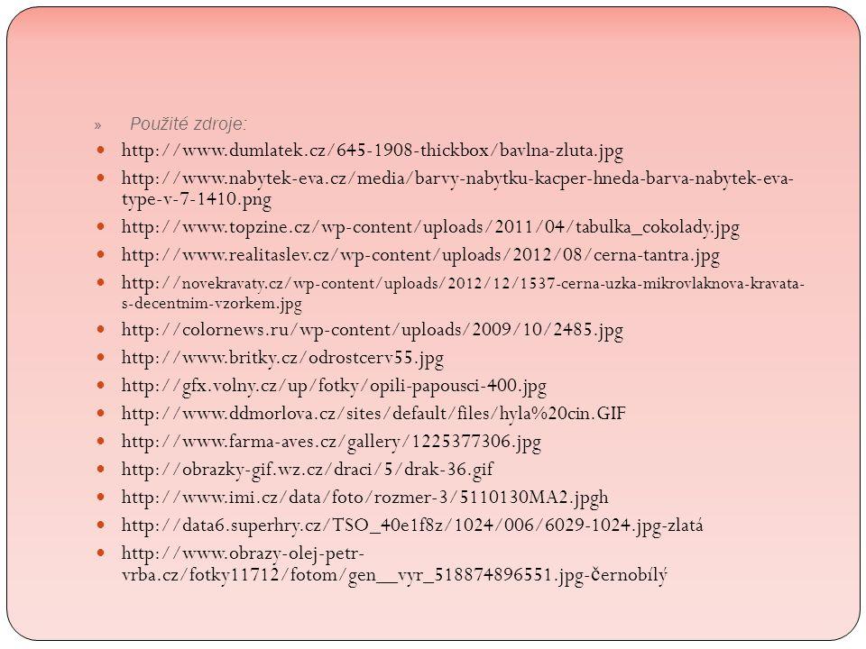 http://www.dumlatek.cz/645-1908-thickbox/bavlna-zluta.jpg http://www.nabytek-eva.cz/media/barvy-nabytku-kacper-hneda-barva-nabytek-eva- type-v-7-1410.png http://www.topzine.cz/wp-content/uploads/2011/04/tabulka_cokolady.jpg http://www.realitaslev.cz/wp-content/uploads/2012/08/cerna-tantra.jpg http:// novekravaty.cz/wp-content/uploads/2012/12/1537-cerna-uzka-mikrovlaknova-kravata- s-decentnim-vzorkem.jpg http://colornews.ru/wp-content/uploads/2009/10/2485.jpg http://www.britky.cz/odrostcerv55.jpg http://gfx.volny.cz/up/fotky/opili-papousci-400.jpg http://www.ddmorlova.cz/sites/default/files/hyla%20cin.GIF http://www.farma-aves.cz/gallery/1225377306.jpg http://obrazky-gif.wz.cz/draci/5/drak-36.gif http://www.imi.cz/data/foto/rozmer-3/5110130MA2.jpgh http://data6.superhry.cz/TSO_40e1f8z/1024/006/6029-1024.jpg-zlatá http://www.obrazy-olej-petr- vrba.cz/fotky11712/fotom/gen__vyr_518874896551.jpg- č ernobílý » Použité zdroje: