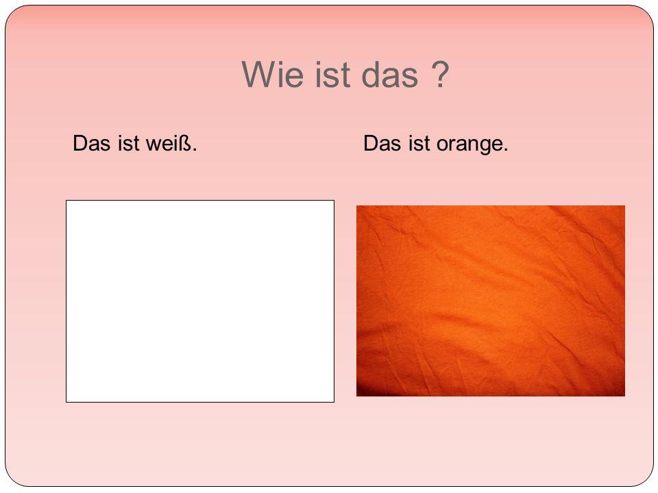 Wie ist das Das ist weiß.Das ist orange.
