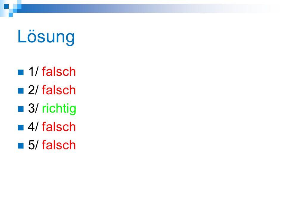 Lösung 1/ falsch 2/ falsch 3/ richtig 4/ falsch 5/ falsch