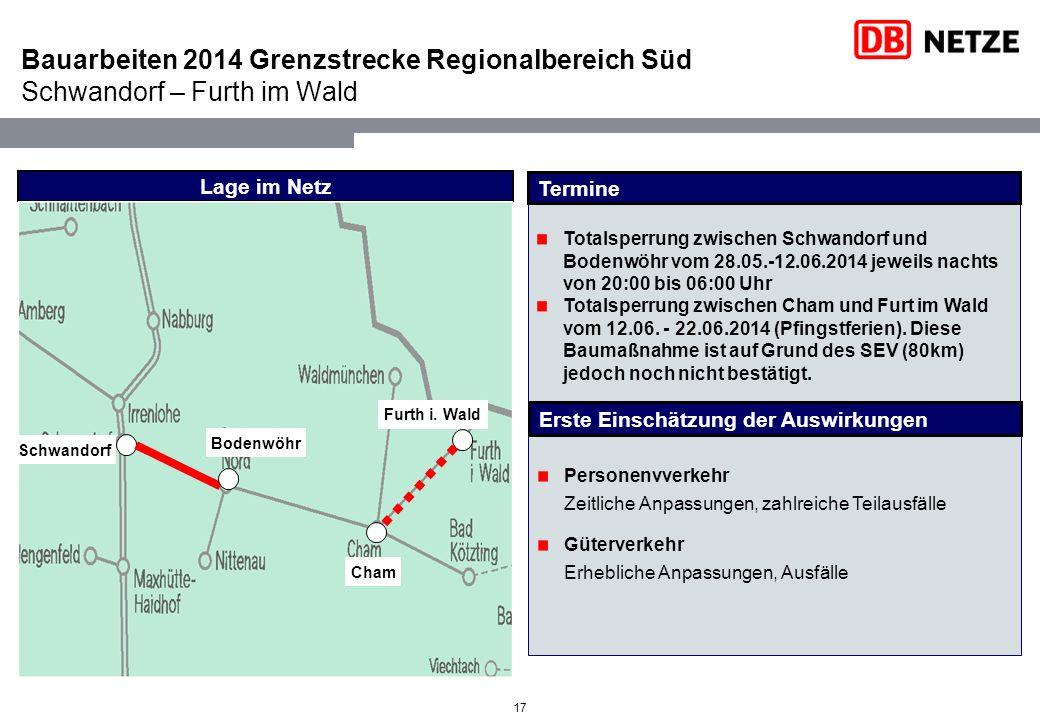 Bauarbeiten 2014 Grenzstrecke Regionalbereich Süd Schwandorf – Furth im Wald 17 Totalsperrung zwischen Schwandorf und Bodenwöhr vom 28.05.-12.06.2014 jeweils nachts von 20:00 bis 06:00 Uhr Totalsperrung zwischen Cham und Furt im Wald vom 12.06.