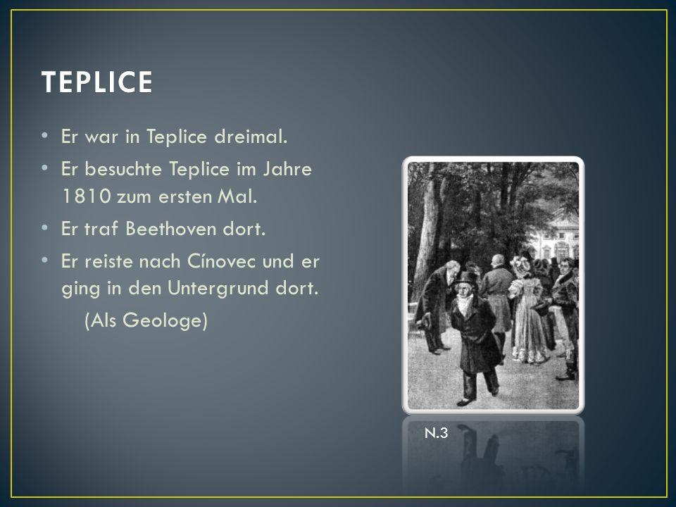 Er war in Teplice dreimal. Er besuchte Teplice im Jahre 1810 zum ersten Mal. Er traf Beethoven dort. Er reiste nach Cínovec und er ging in den Untergr