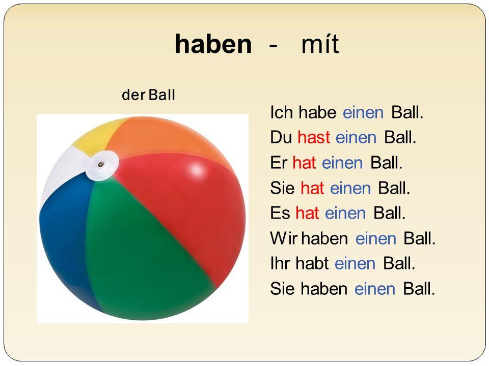 haben - mít der Ball Ich habe einen Ball. Du hast einen Ball. Er hat einen Ball. Sie hat einen Ball. Es hat einen Ball. Wir haben einen Ball. Ihr habt