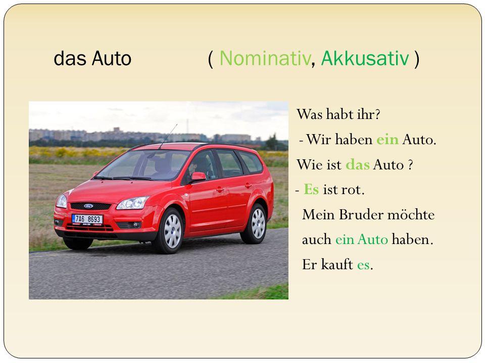 das Auto ( Nominativ, Akkusativ ) Was habt ihr? - Wir haben ein Auto. Wie ist das Auto ? - Es ist rot. Mein Bruder möchte auch ein Auto haben. Er kauf