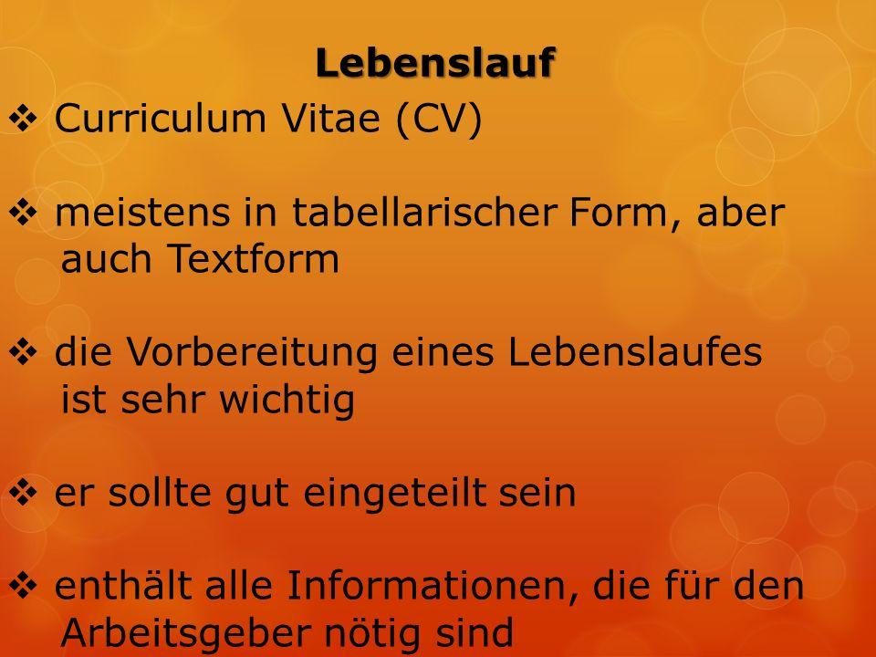 Lebenslauf  Curriculum Vitae (CV)  meistens in tabellarischer Form, aber auch Textform  die Vorbereitung eines Lebenslaufes ist sehr wichtig  er sollte gut eingeteilt sein  enthält alle Informationen, die für den Arbeitsgeber nötig sind