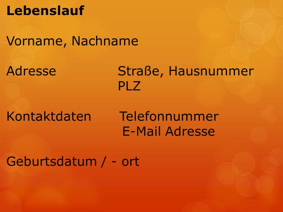 Lebenslauf Vorname, Nachname Adresse Straße, Hausnummer PLZ KontaktdatenTelefonnummer E-Mail Adresse Geburtsdatum / - ort