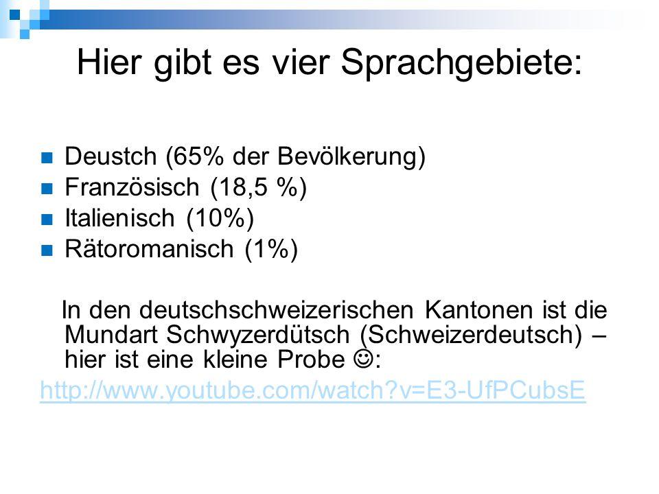 Hier gibt es vier Sprachgebiete: Deustch (65% der Bevölkerung) Französisch (18,5 %) Italienisch (10%) Rätoromanisch (1%) In den deutschschweizerischen Kantonen ist die Mundart Schwyzerdütsch (Schweizerdeutsch) – hier ist eine kleine Probe : http://www.youtube.com/watch v=E3-UfPCubsE
