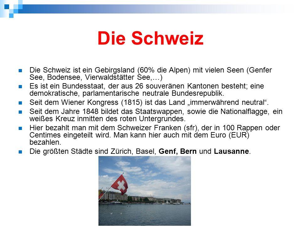Die Schweiz Die Schweiz ist ein Gebirgsland (60% die Alpen) mit vielen Seen (Genfer See, Bodensee, Vierwaldstätter See,…) Es ist ein Bundesstaat, der aus 26 souveränen Kantonen besteht; eine demokratische, parlamentarische neutrale Bundesrepublik.
