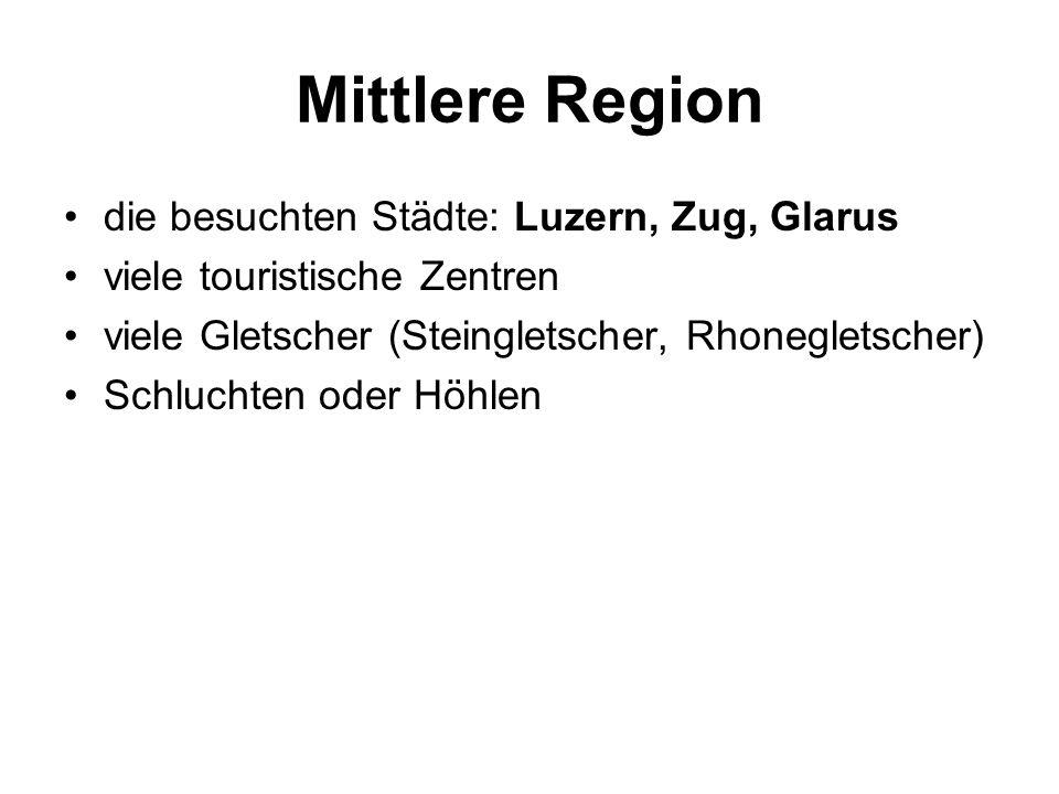 Mittlere Region die besuchten Städte: Luzern, Zug, Glarus viele touristische Zentren viele Gletscher (Steingletscher, Rhonegletscher) Schluchten oder Höhlen