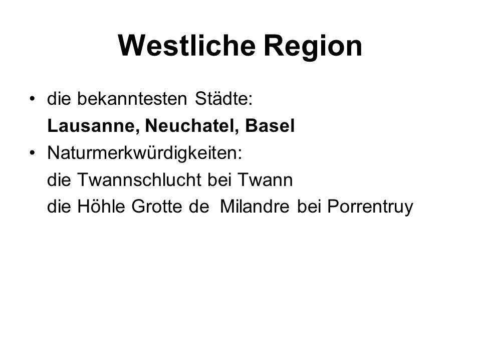 Westliche Region die bekanntesten Städte: Lausanne, Neuchatel, Basel Naturmerkwürdigkeiten: die Twannschlucht bei Twann die Höhle Grotte de Milandre bei Porrentruy