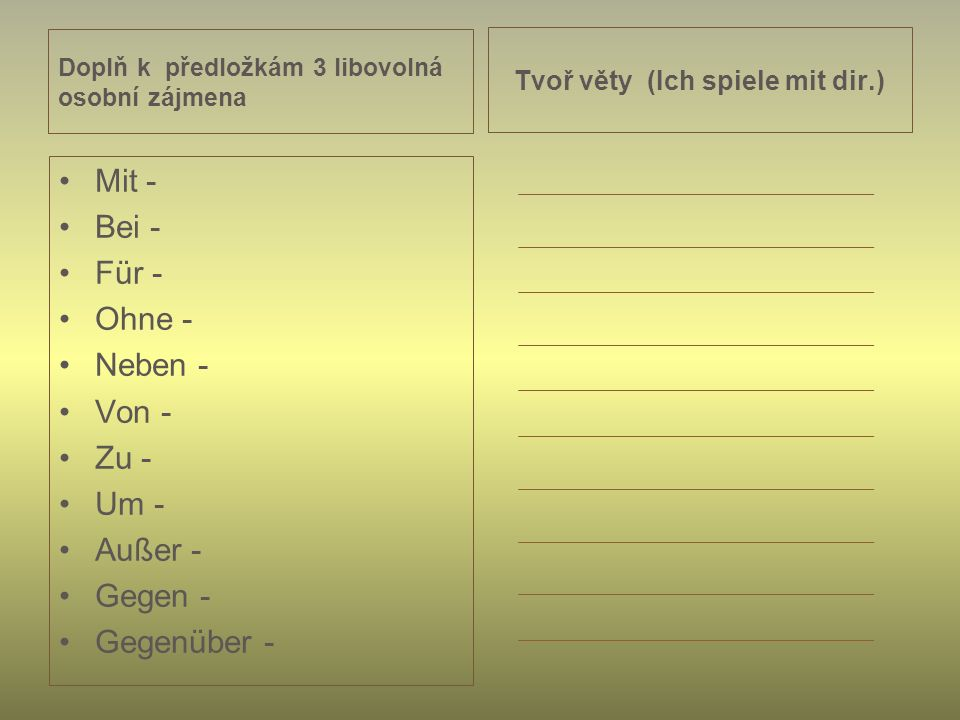 Doplň k předložkám 3 libovolná osobní zájmena Mit - Bei - Für - Ohne - Neben - Von - Zu - Um - Außer - Gegen - Gegenüber - Tvoř věty (Ich spiele mit dir.)