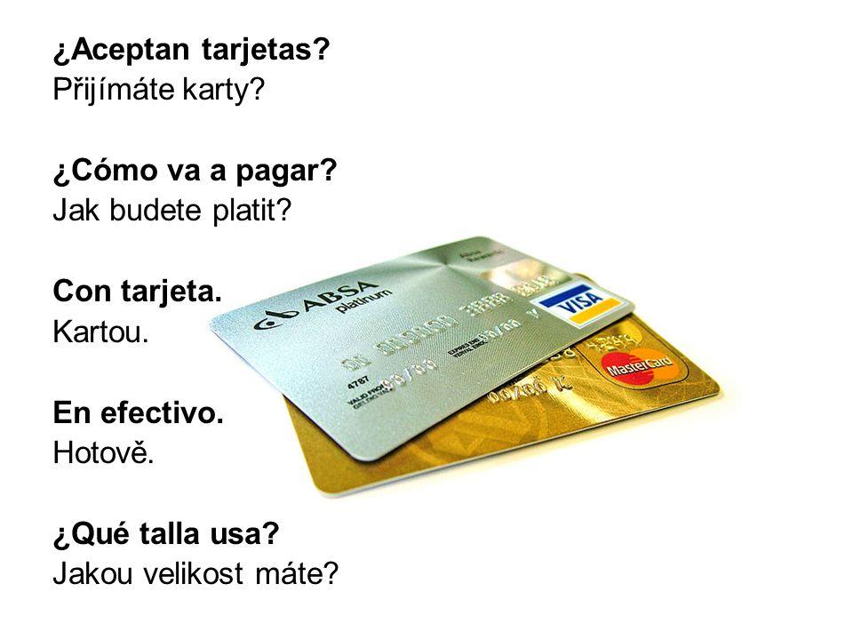 ¿Aceptan tarjetas? Přijímáte karty? ¿Cómo va a pagar? Jak budete platit? Con tarjeta. Kartou. En efectivo. Hotově. ¿Qué talla usa? Jakou velikost máte