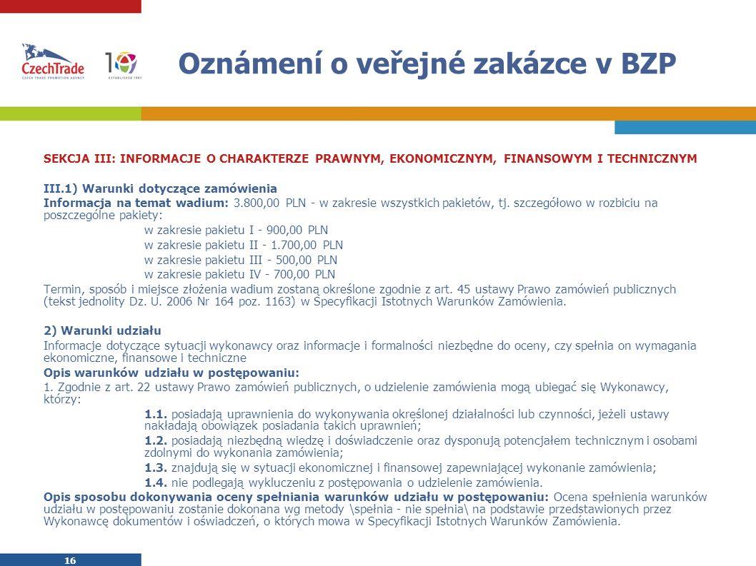 16 Oznámení o veřejné zakázce v BZP SEKCJA III: INFORMACJE O CHARAKTERZE PRAWNYM, EKONOMICZNYM, FINANSOWYM I TECHNICZNYM III.1) Warunki dotyczące zamówienia Informacja na temat wadium: 3.800,00 PLN - w zakresie wszystkich pakietów, tj.