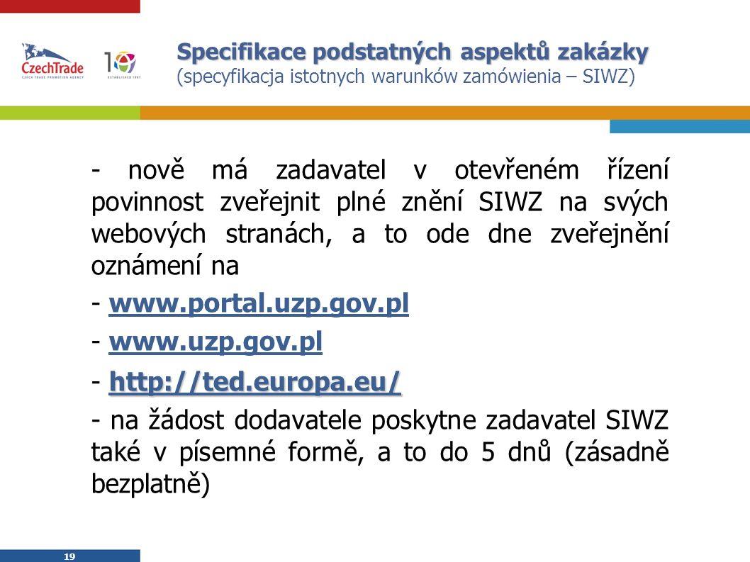 19 Specifikace podstatných aspektů zakázky Specifikace podstatných aspektů zakázky (specyfikacja istotnych warunków zamówienia – SIWZ) - nově má zadavatel v otevřeném řízení povinnost zveřejnit plné znění SIWZ na svých webových stranách, a to ode dne zveřejnění oznámení na - www.portal.uzp.gov.pl - www.uzp.gov.pl http://ted.europa.eu/ - http://ted.europa.eu/ - na žádost dodavatele poskytne zadavatel SIWZ také v písemné formě, a to do 5 dnů (zásadně bezplatně)