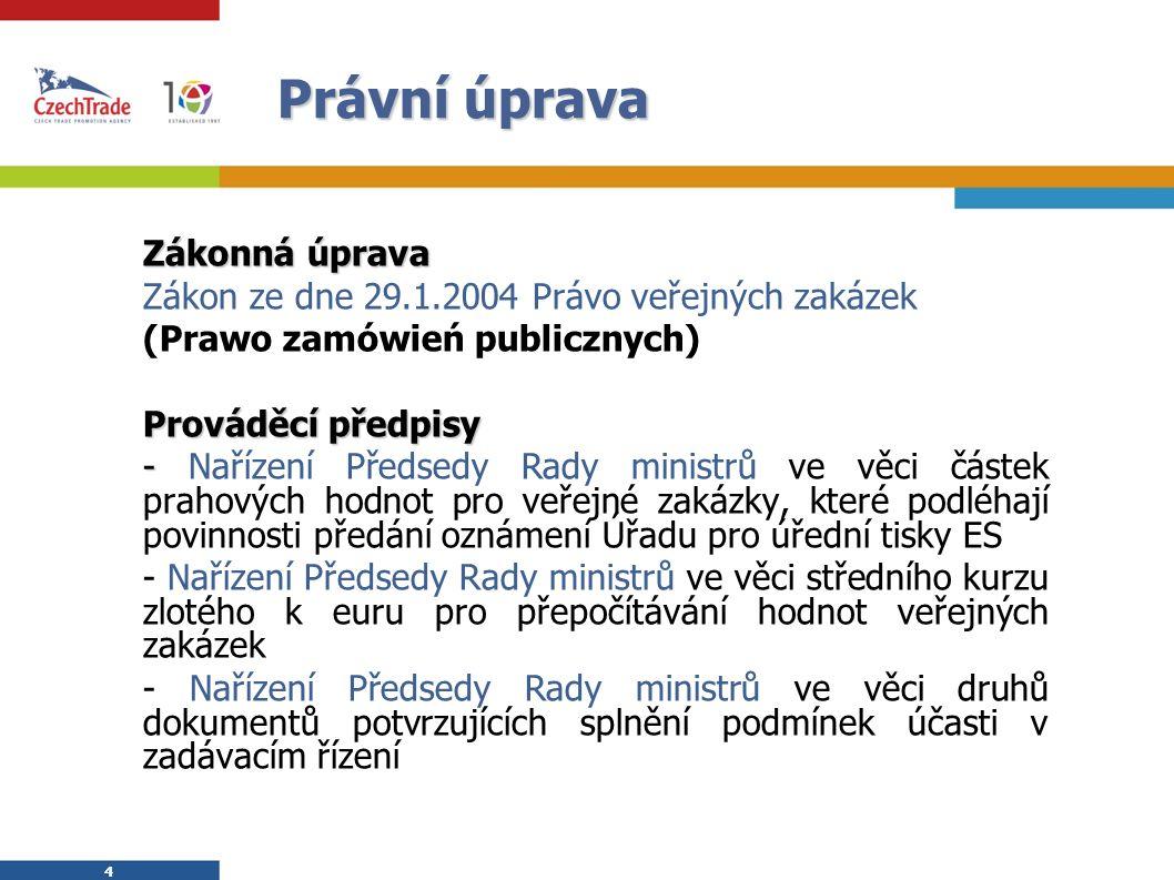4 4 Právní úprava Zákonná úprava Zákon ze dne 29.1.2004 Právo veřejných zakázek (Prawo zamówień publicznych) Prováděcí předpisy - - Nařízení Předsedy Rady ministrů ve věci částek prahových hodnot pro veřejné zakázky, které podléhají povinnosti předání oznámení Úřadu pro úřední tisky ES - Nařízení Předsedy Rady ministrů ve věci středního kurzu zlotého k euru pro přepočítávání hodnot veřejných zakázek - Nařízení Předsedy Rady ministrů ve věci druhů dokumentů potvrzujících splnění podmínek účasti v zadávacím řízení