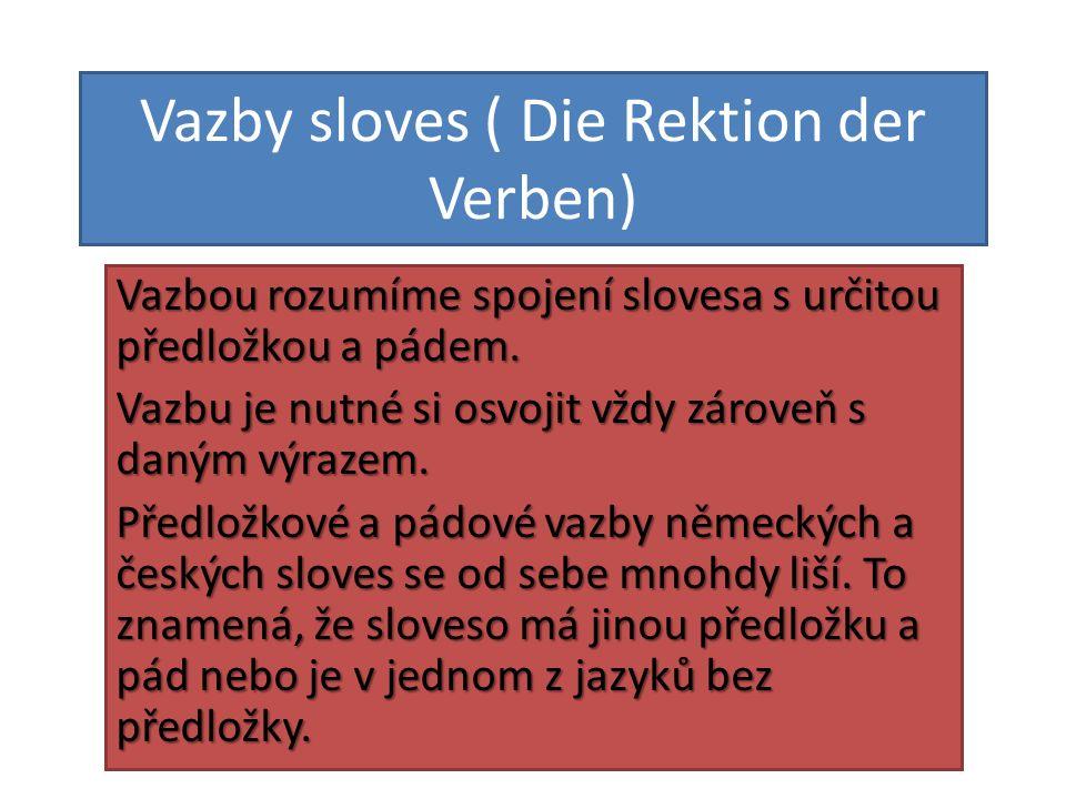 Vazby sloves ( Die Rektion der Verben) Vazbou rozumíme spojení slovesa s určitou předložkou a pádem. Vazbu je nutné si osvojit vždy zároveň s daným vý