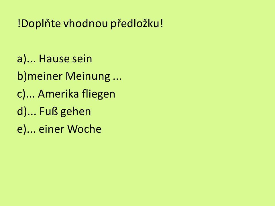 !Doplňte vhodnou předložku. a)... Hause sein b)meiner Meinung...