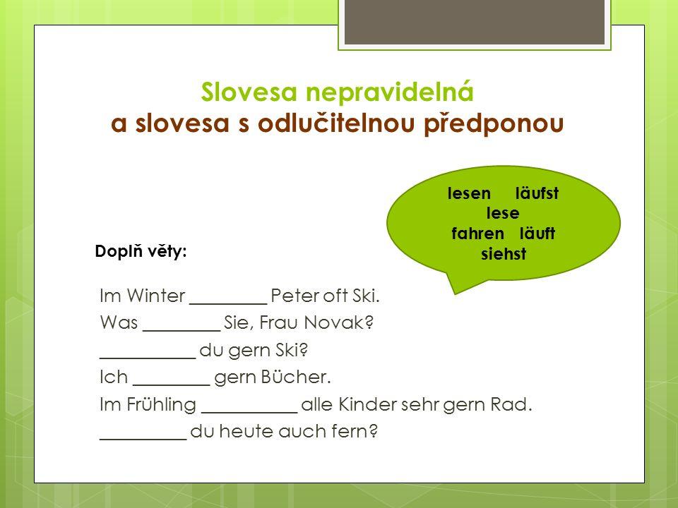 Slovesa nepravidelná a slovesa s odlučitelnou předponou Im Winter ________ Peter oft Ski. Was ________ Sie, Frau Novak? __________ du gern Ski? Ich __