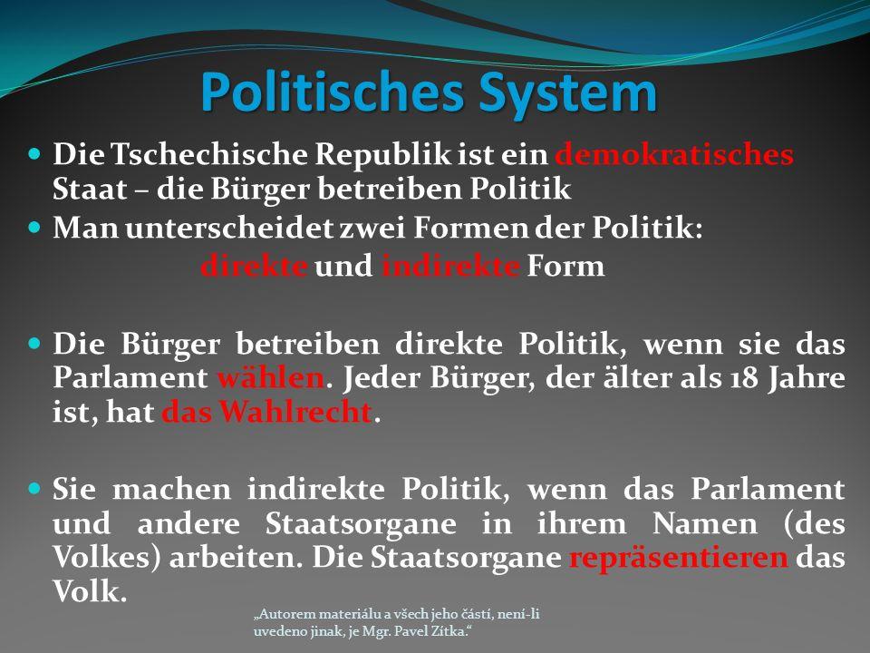 Politisches System Die Tschechische Republik ist ein demokratisches Staat – die Bürger betreiben Politik Man unterscheidet zwei Formen der Politik: direkte und indirekte Form Die Bürger betreiben direkte Politik, wenn sie das Parlament wählen.