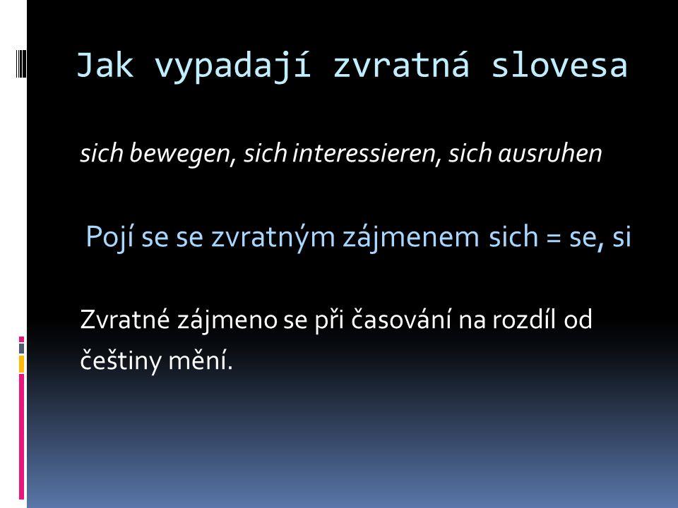 Jak vypadají zvratná slovesa sich bewegen, sich interessieren, sich ausruhen Pojí se se zvratným zájmenem sich = se, si Zvratné zájmeno se při časování na rozdíl od češtiny mění.