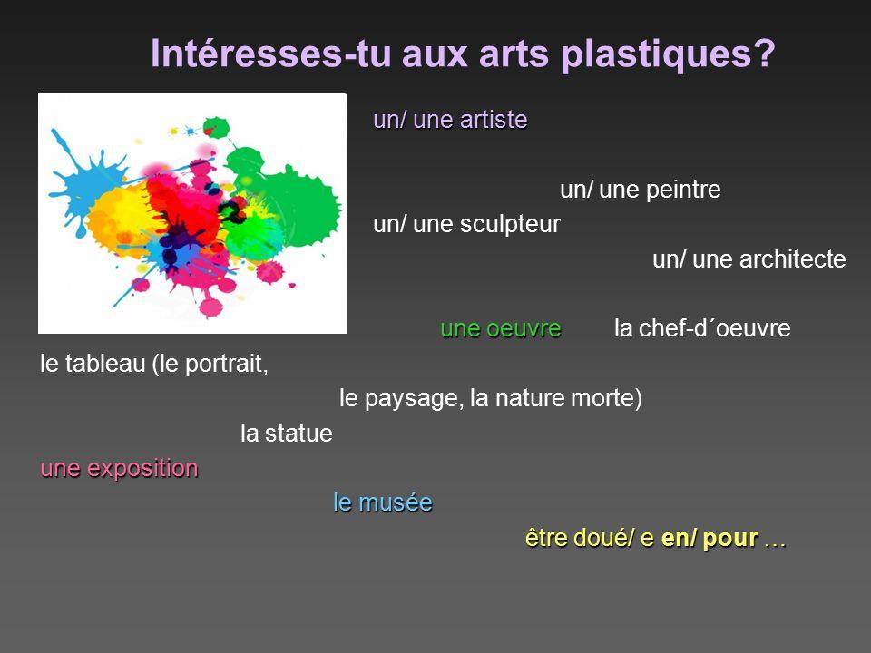 Intéresses-tu aux arts plastiques? un/ une artiste un/ une artiste un/ une peintre un/ une sculpteur un/ une architecte une oeuvre une oeuvre la chef-