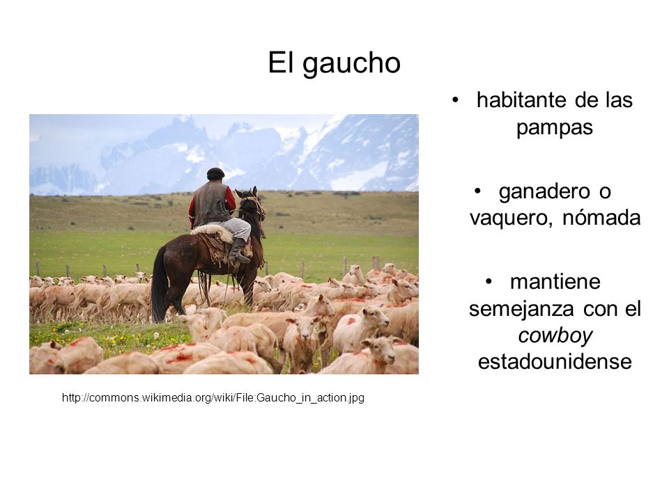 El gaucho habitante de las pampas ganadero o vaquero, nómada mantiene semejanza con el cowboy estadounidense http://commons.wikimedia.org/wiki/File:Gaucho_in_action.jpg