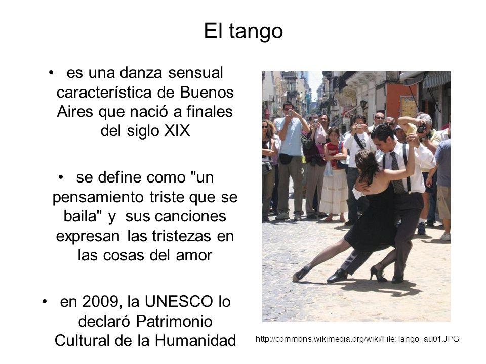 El tango es una danza sensual característica de Buenos Aires que nació a finales del siglo XIX se define como un pensamiento triste que se baila y sus canciones expresan las tristezas en las cosas del amor en 2009, la UNESCO lo declaró Patrimonio Cultural de la Humanidad http://commons.wikimedia.org/wiki/File:Tango_au01.JPG