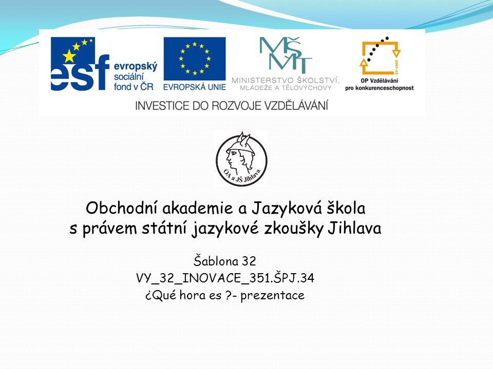 Obchodní akademie a Jazyková škola s právem státní jazykové zkoušky Jihlava Šablona 32 VY_32_INOVACE_351.ŠPJ.34 ¿Qué hora es - prezentace