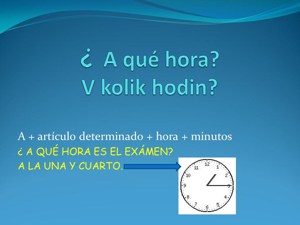 A + artículo determinado + hora + minutos ¿ A QUÉ HORA ES EL EXÁMEN A LA UNA Y CUARTO.