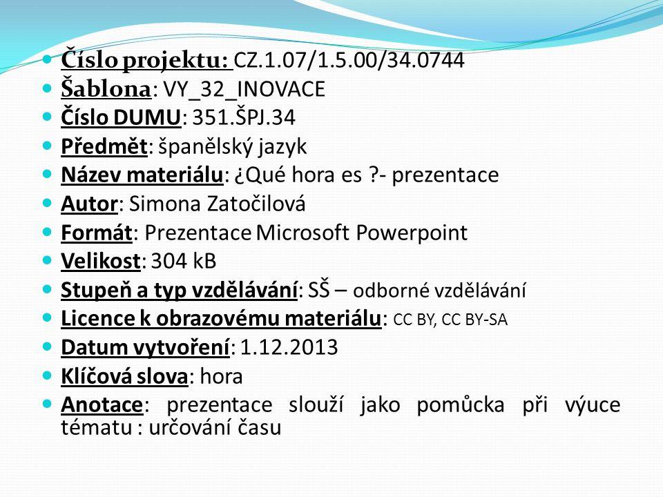 Číslo projektu: CZ.1.07/1.5.00/34.0744 Šablona: VY_32_INOVACE Číslo DUMU: 351.ŠPJ.34 Předmět: španělský jazyk Název materiálu: ¿Qué hora es - prezentace Autor: Simona Zatočilová Formát: Prezentace Microsoft Powerpoint Velikost: 304 kB Stupeň a typ vzdělávání: SŠ – odborné vzdělávání Licence k obrazovému materiálu: CC BY, CC BY-SA Datum vytvoření: 1.12.2013 Klíčová slova: hora Anotace: prezentace slouží jako pomůcka při výuce tématu : určování času