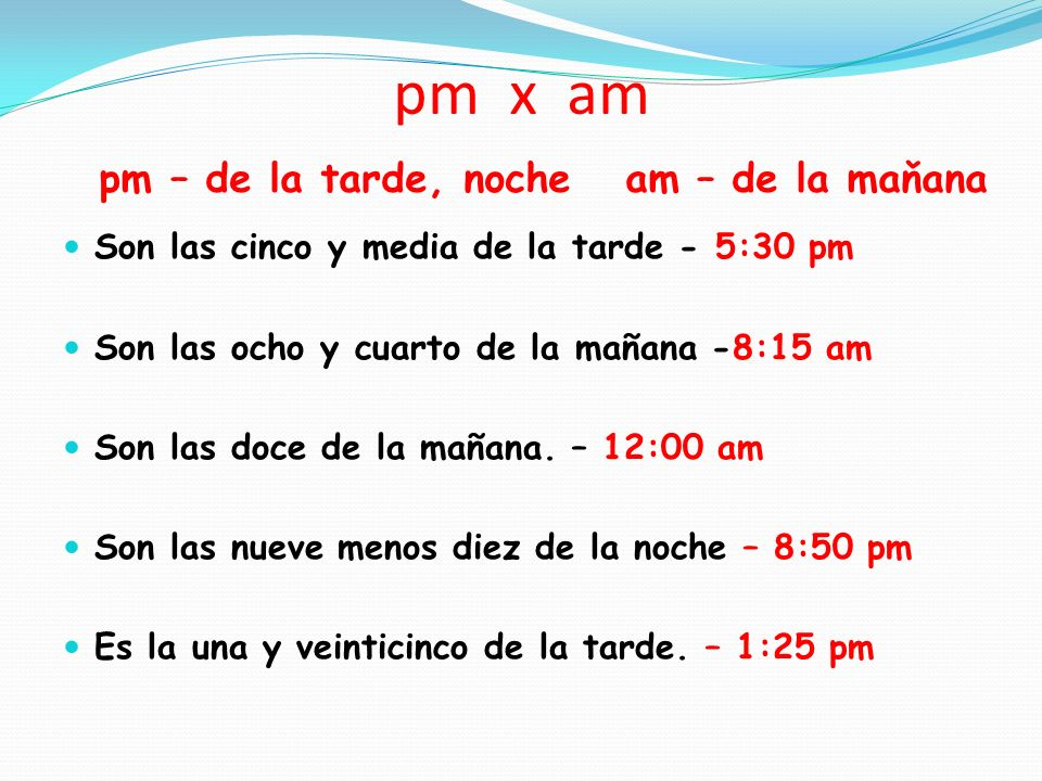 pm x am pm – de la tarde, noche am – de la maňana Son las cinco y media de la tarde - 5:30 pm Son las ocho y cuarto de la mañana -8:15 am Son las doce de la mañana.