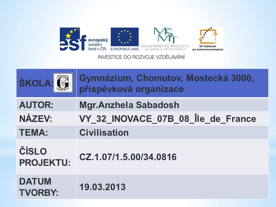 ŠKOLA: Gymnázium, Chomutov, Mostecká 3000, příspěvková organizace AUTOR:Mgr.Anzhela Sabadosh NÁZEV:VY_32_INOVACE_07B_08_Île_de_France TEMA:Civilisation ČÍSLO PROJEKTU: CZ.1.07/1.5.00/34.0816 DATUM TVORBY: 19.03.2013