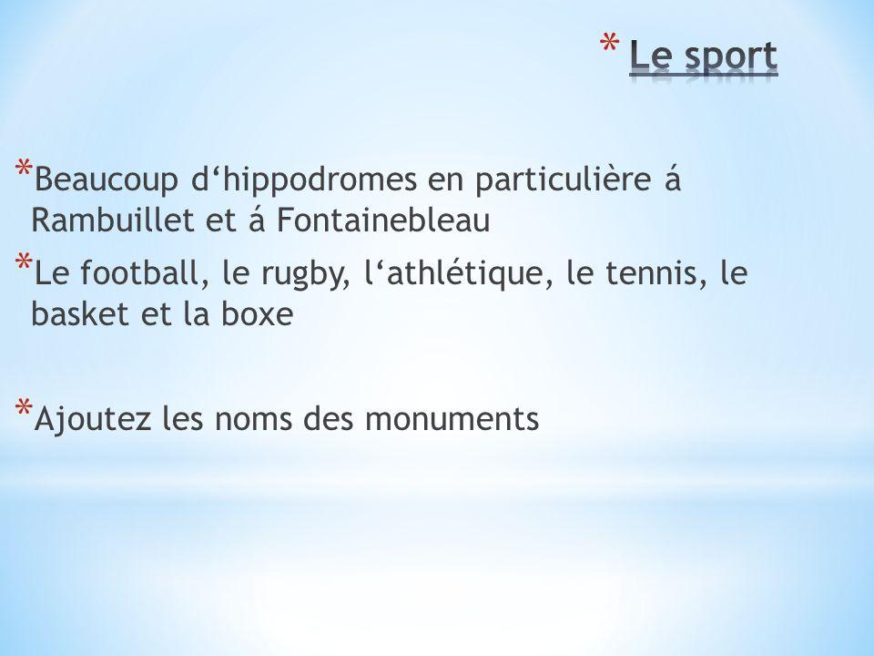 * Beaucoup d'hippodromes en particulière á Rambuillet et á Fontainebleau * Le football, le rugby, l'athlétique, le tennis, le basket et la boxe * Ajoutez les noms des monuments