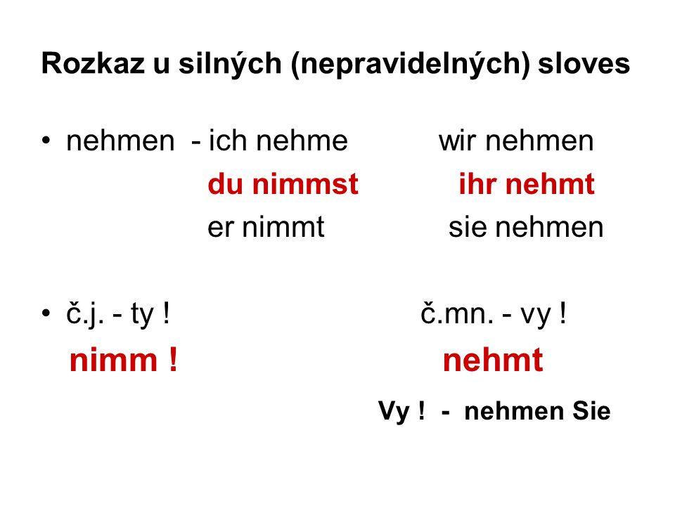 Rozkaz u silných (nepravidelných) sloves nehmen - ich nehme wir nehmen du nimmst ihr nehmt er nimmt sie nehmen č.j.