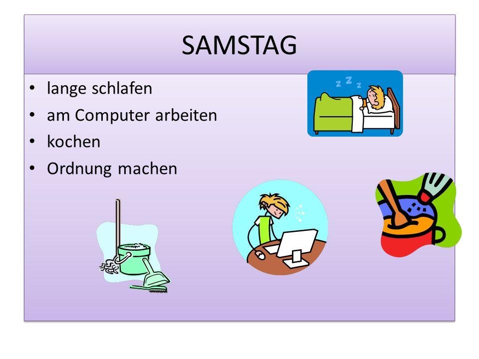 SAMSTAG lange schlafen am Computer arbeiten kochen Ordnung machen lange schlafen am Computer arbeiten kochen Ordnung machen