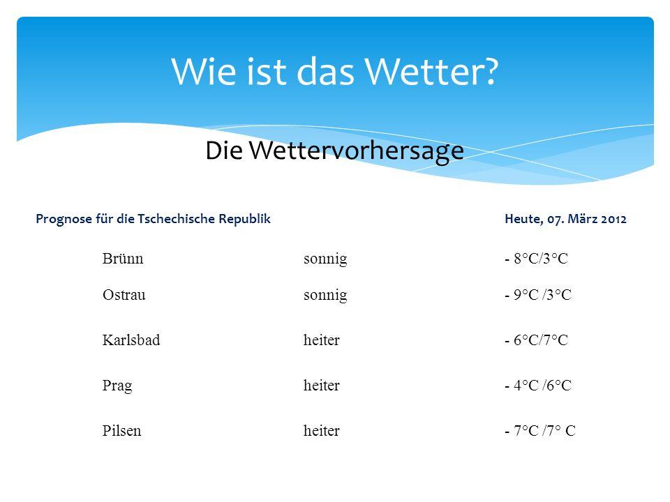 Wie ist das Wetter? Die Wettervorhersage Prognose für die Tschechische RepublikHeute, 07. März 2012 Brünnsonnig- 8°C/3°C Ostrausonnig- 9°C /3°C Karlsb
