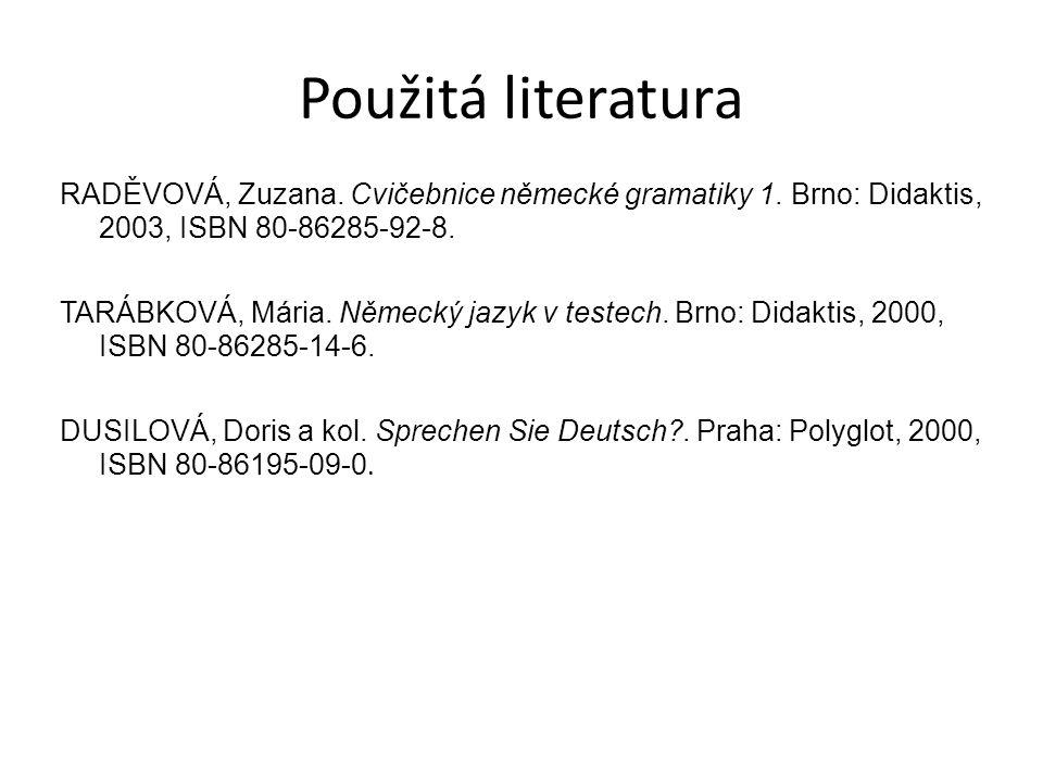 Použitá literatura RADĚVOVÁ, Zuzana. Cvičebnice německé gramatiky 1. Brno: Didaktis, 2003, ISBN 80-86285-92-8. TARÁBKOVÁ, Mária. Německý jazyk v teste