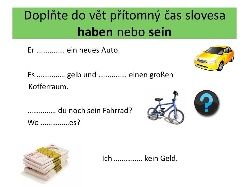 Doplňte do vět přítomný čas slovesa haben nebo sein Er …………… ein neues Auto. Es …………… gelb und …………… einen großen Kofferraum. …………… du noch sein Fahrr
