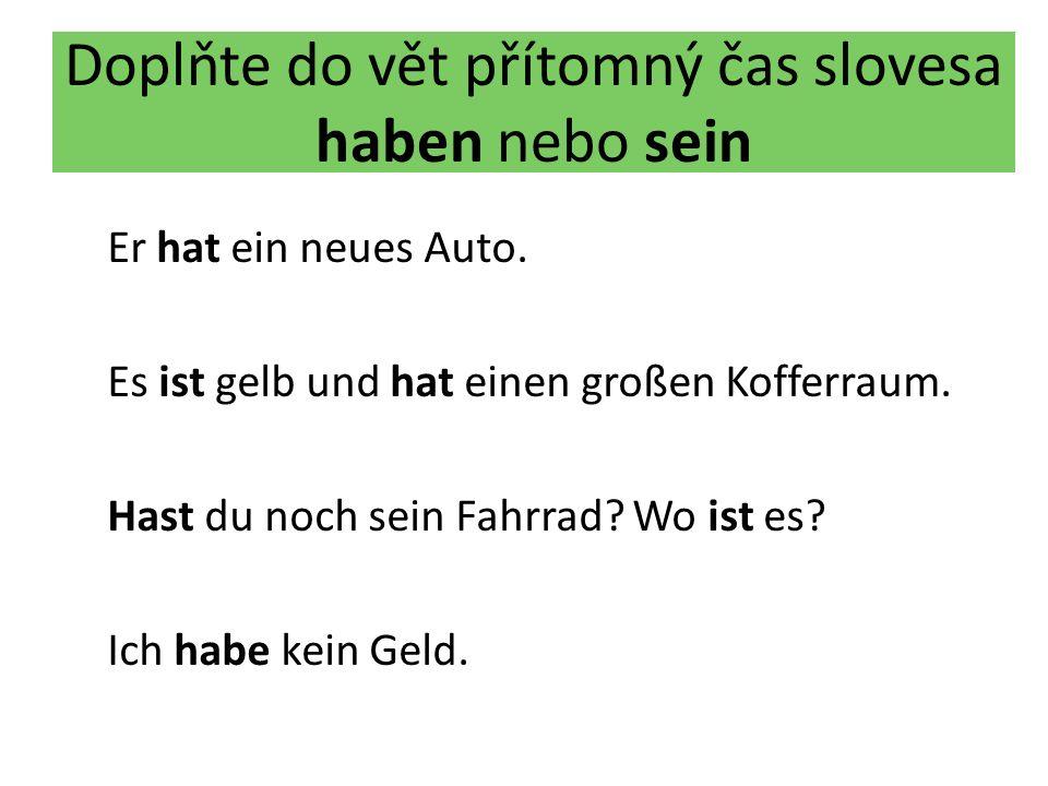 Doplňte do vět přítomný čas slovesa haben nebo sein Er hat ein neues Auto. Es ist gelb und hat einen großen Kofferraum. Hast du noch sein Fahrrad? Wo